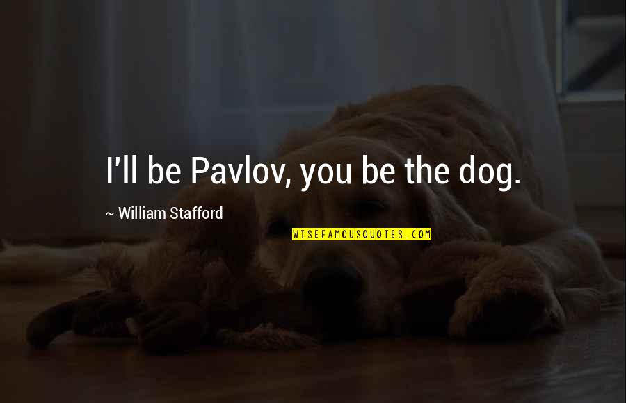 Stafford's Quotes By William Stafford: I'll be Pavlov, you be the dog.