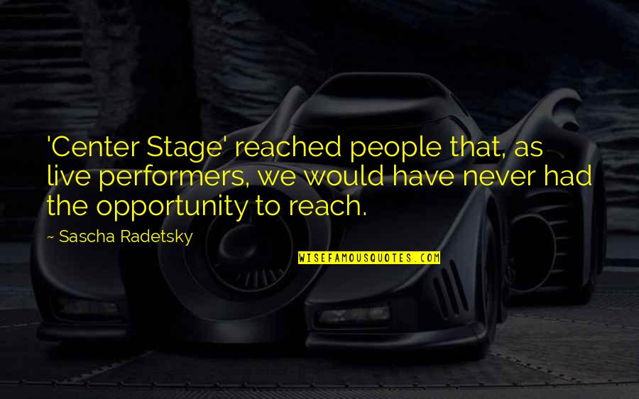 Stage Performers Quotes By Sascha Radetsky: 'Center Stage' reached people that, as live performers,