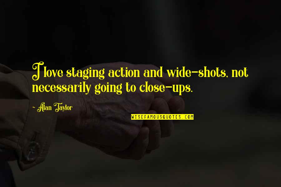 Staging Quotes By Alan Taylor: I love staging action and wide-shots, not necessarily
