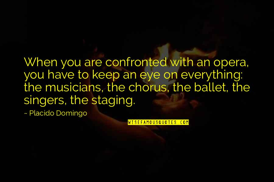 Staging Quotes By Placido Domingo: When you are confronted with an opera, you
