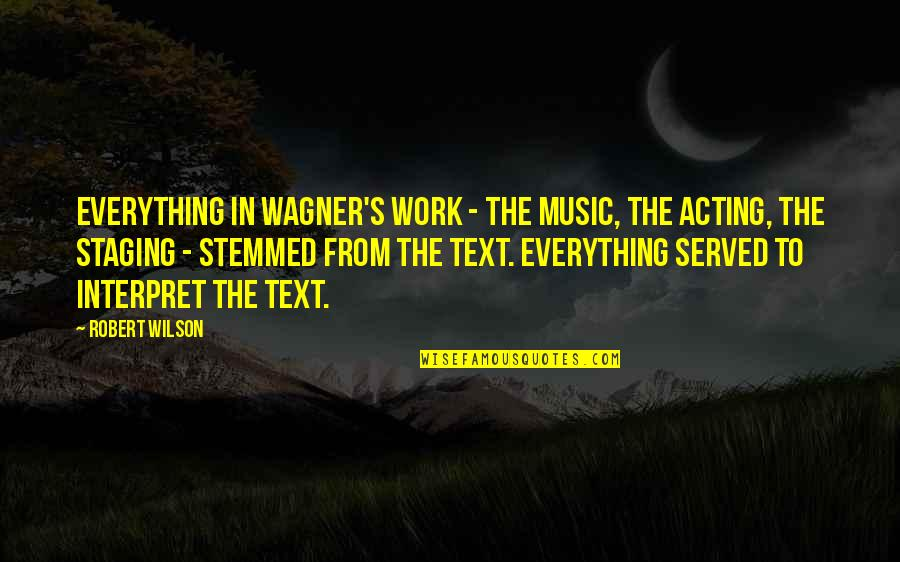 Staging Quotes By Robert Wilson: Everything in Wagner's work - the music, the