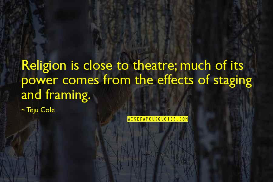 Staging Quotes By Teju Cole: Religion is close to theatre; much of its