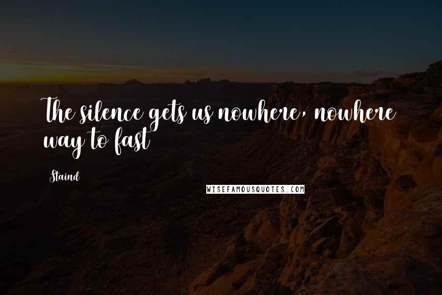 Staind quotes: The silence gets us nowhere, nowhere way to fast