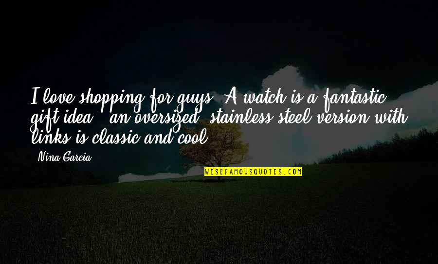 Stainless Steel Quotes By Nina Garcia: I love shopping for guys! A watch is