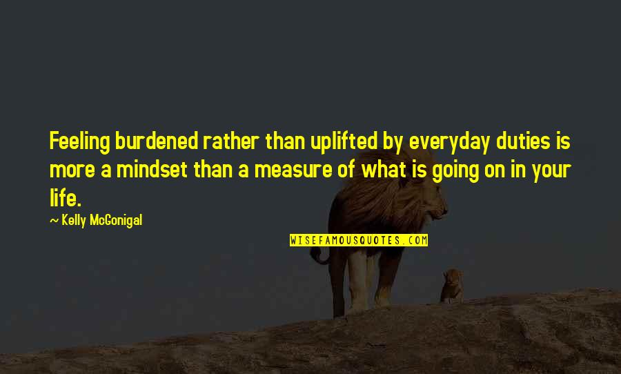 Stalino Quotes By Kelly McGonigal: Feeling burdened rather than uplifted by everyday duties