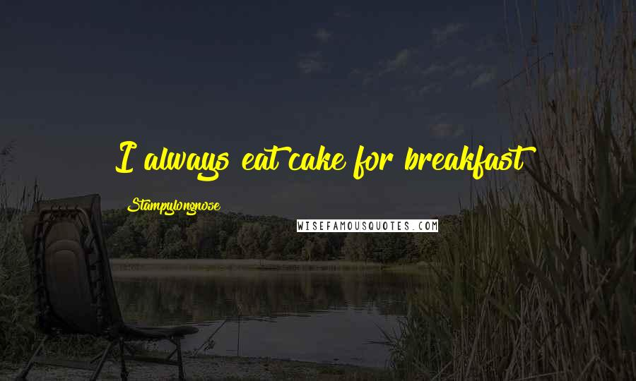 Stampylongnose quotes: I always eat cake for breakfast