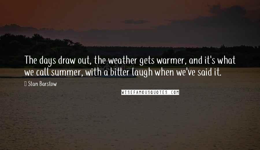 Stan Barstow quotes: The days draw out, the weather gets warmer, and it's what we call summer, with a bitter laugh when we've said it.