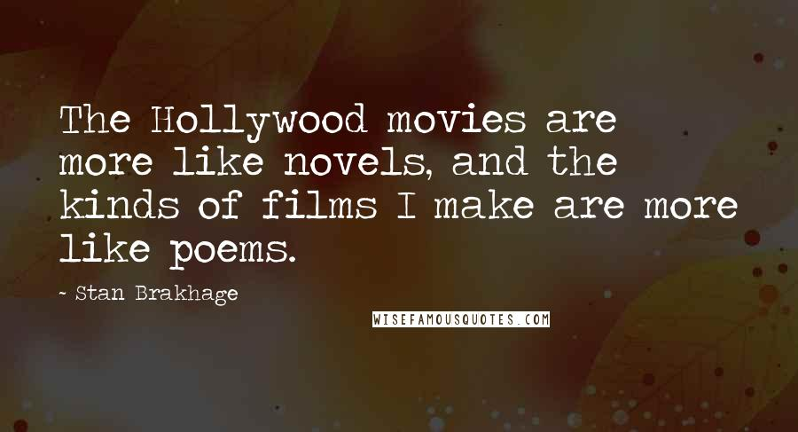 Stan Brakhage quotes: The Hollywood movies are more like novels, and the kinds of films I make are more like poems.