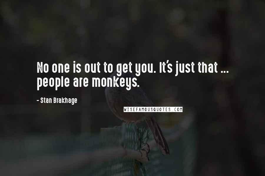 Stan Brakhage quotes: No one is out to get you. It's just that ... people are monkeys.