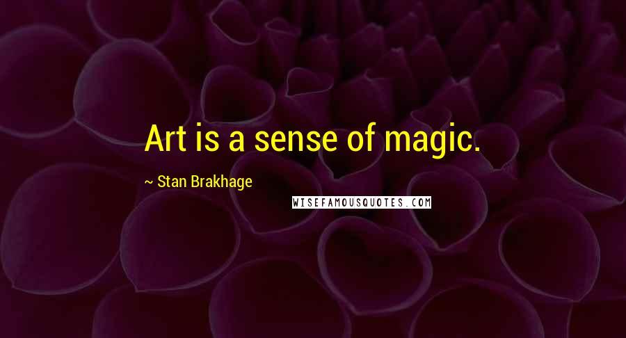Stan Brakhage quotes: Art is a sense of magic.