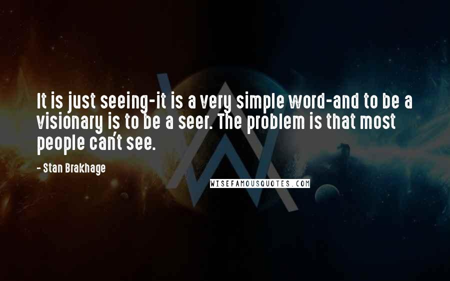 Stan Brakhage quotes: It is just seeing-it is a very simple word-and to be a visionary is to be a seer. The problem is that most people can't see.