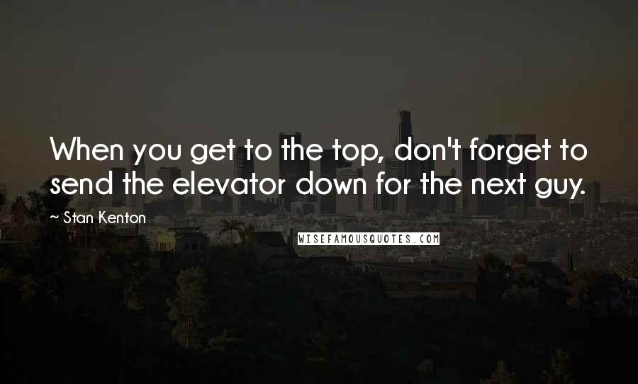 Stan Kenton quotes: When you get to the top, don't forget to send the elevator down for the next guy.