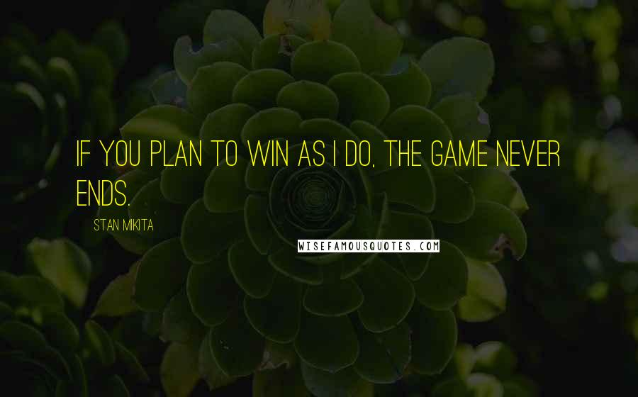Stan Mikita quotes: If you plan to win as I do, the game never ends.