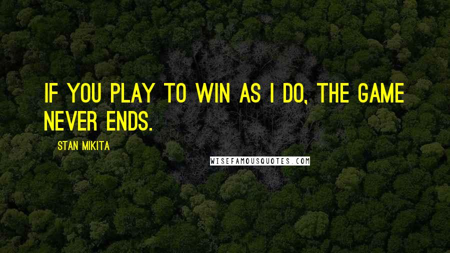 Stan Mikita quotes: If you play to win as I do, the game never ends.