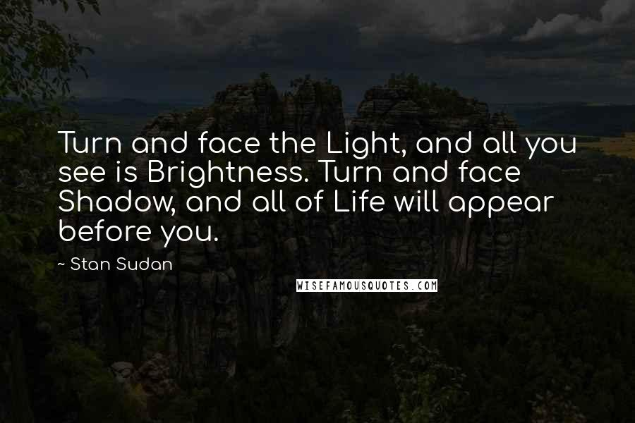 Stan Sudan quotes: Turn and face the Light, and all you see is Brightness. Turn and face Shadow, and all of Life will appear before you.