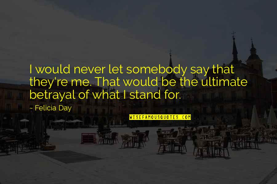 Stand Be Me Quotes By Felicia Day: I would never let somebody say that they're