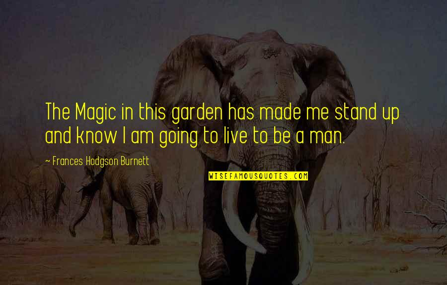 Stand Be Me Quotes By Frances Hodgson Burnett: The Magic in this garden has made me