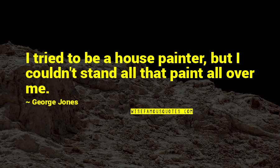 Stand Be Me Quotes By George Jones: I tried to be a house painter, but