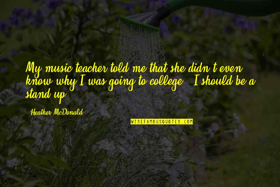 Stand Be Me Quotes By Heather McDonald: My music teacher told me that she didn't