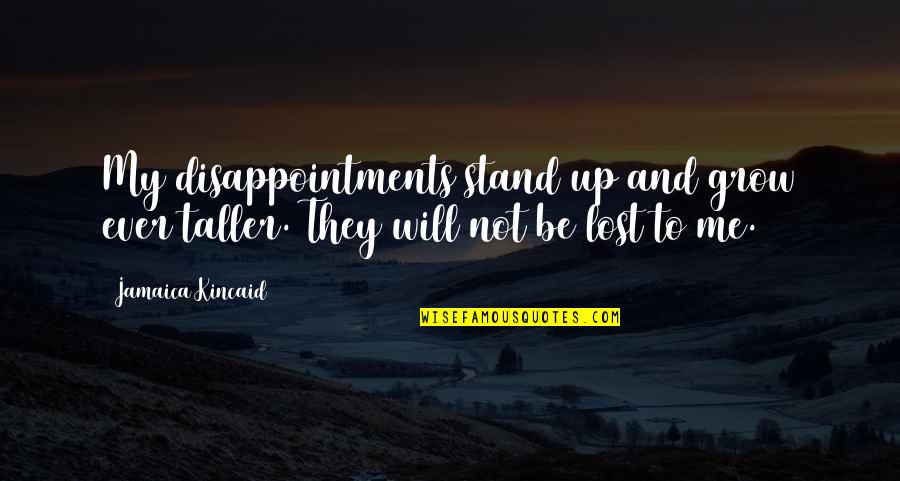 Stand Be Me Quotes By Jamaica Kincaid: My disappointments stand up and grow ever taller.