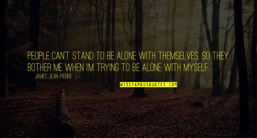 Stand Be Me Quotes By James Jean-Pierre: People can't stand to be alone with themselves,
