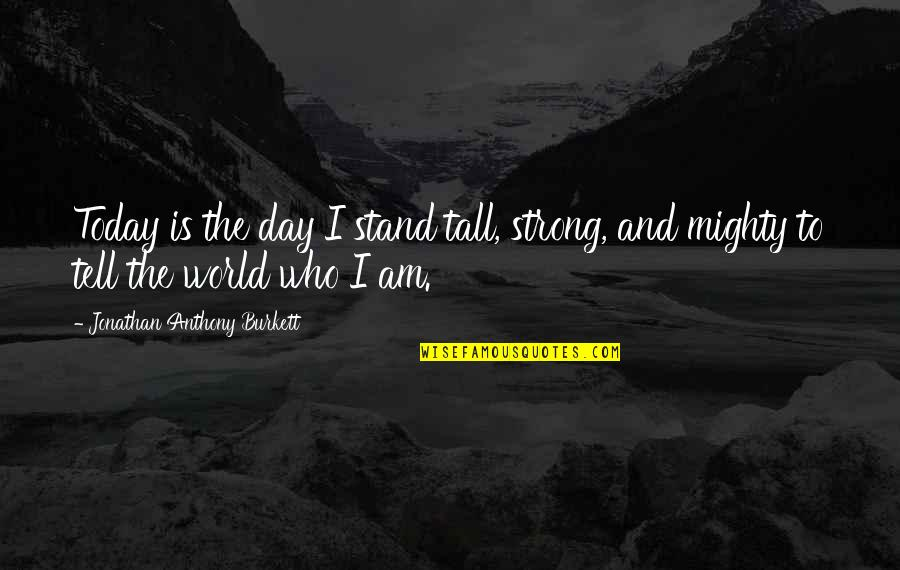 Stand Be Me Quotes By Jonathan Anthony Burkett: Today is the day I stand tall, strong,
