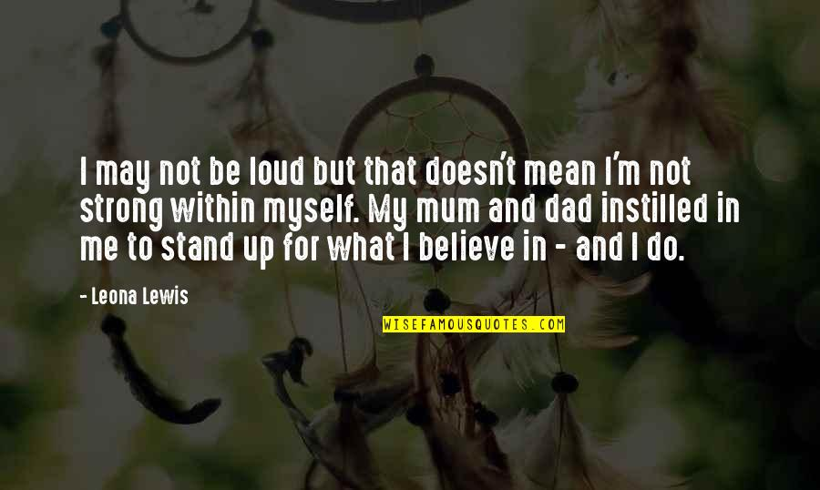 Stand Be Me Quotes By Leona Lewis: I may not be loud but that doesn't