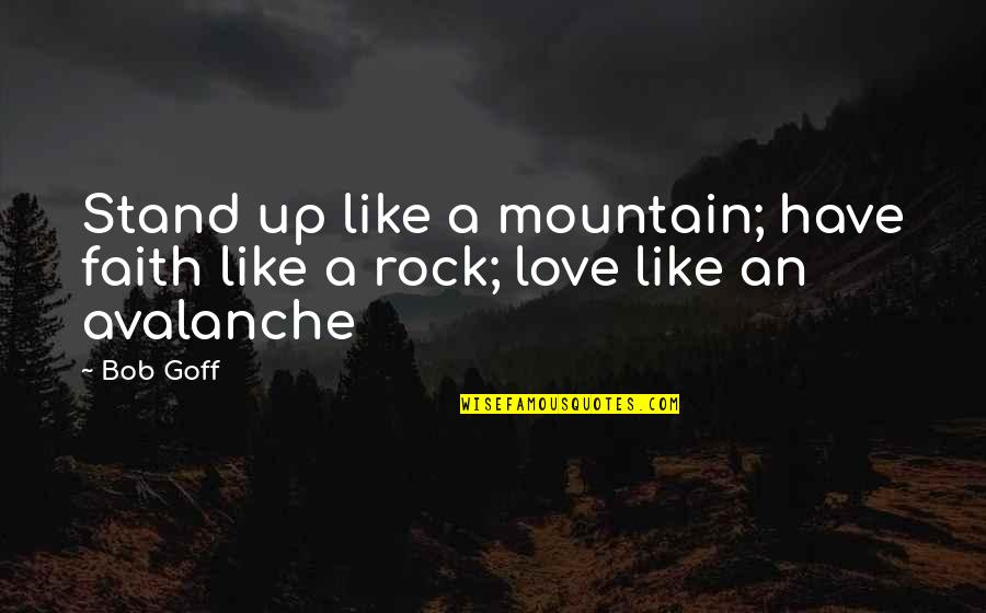 Stand On The Rock Quotes By Bob Goff: Stand up like a mountain; have faith like