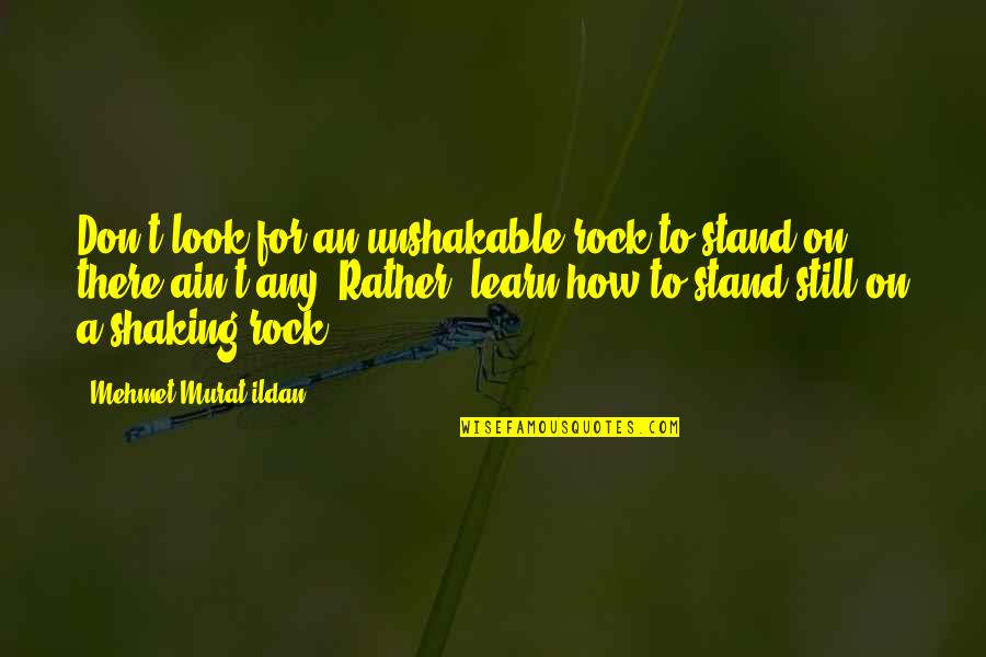Stand On The Rock Quotes By Mehmet Murat Ildan: Don't look for an unshakable rock to stand