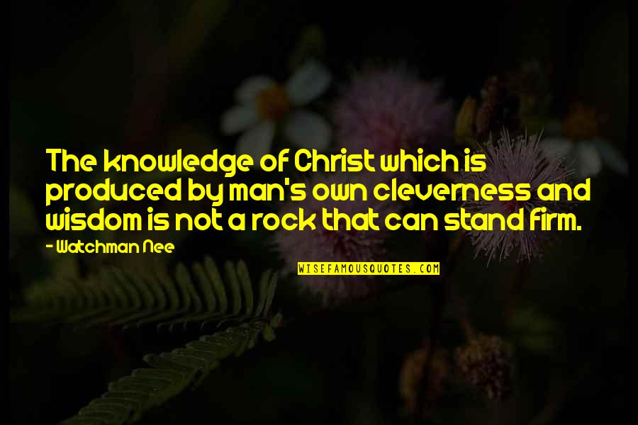 Stand On The Rock Quotes By Watchman Nee: The knowledge of Christ which is produced by