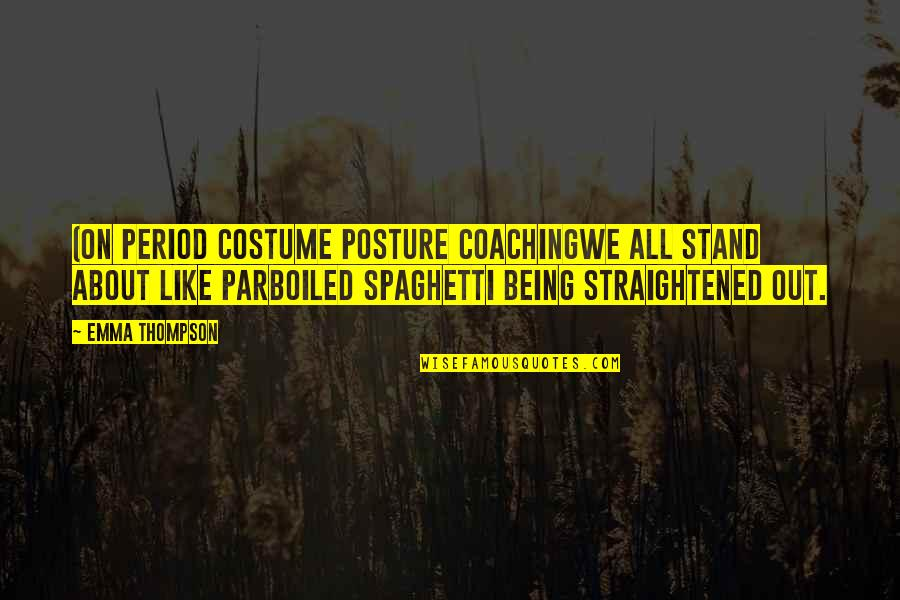 Stand Out Like A Quotes By Emma Thompson: (On period costume posture coachingWe all stand about