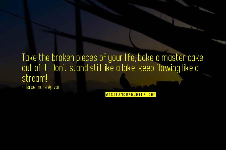 Stand Out Like A Quotes By Israelmore Ayivor: Take the broken pieces of your life, bake