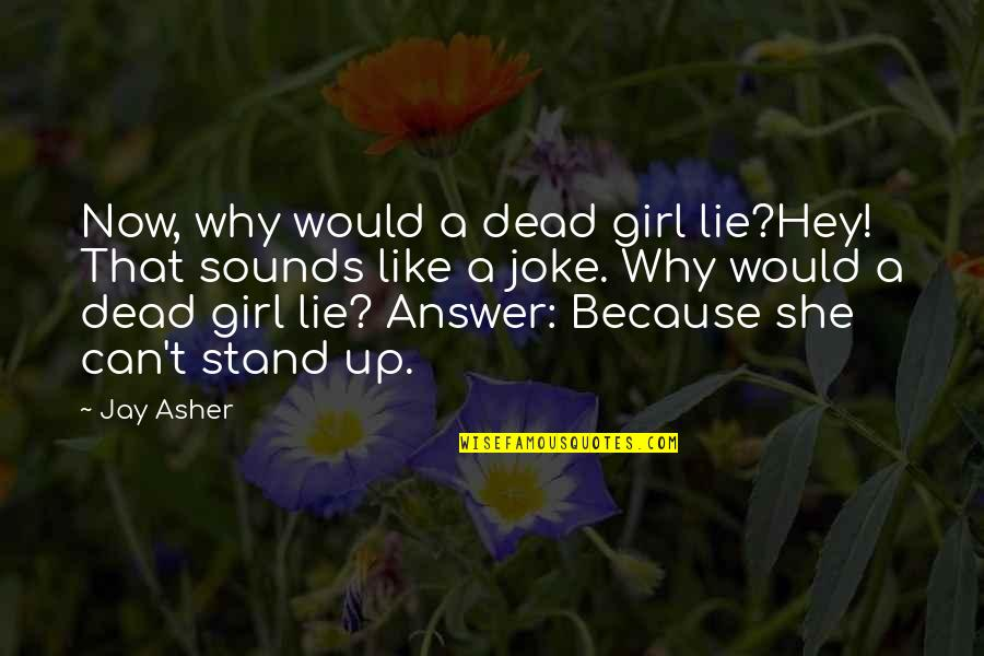 Stand Out Like A Quotes By Jay Asher: Now, why would a dead girl lie?Hey! That