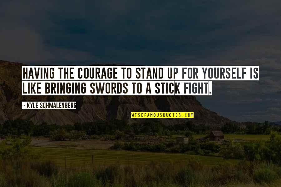 Stand Out Like A Quotes By Kyle Schmalenberg: Having the courage to stand up for yourself