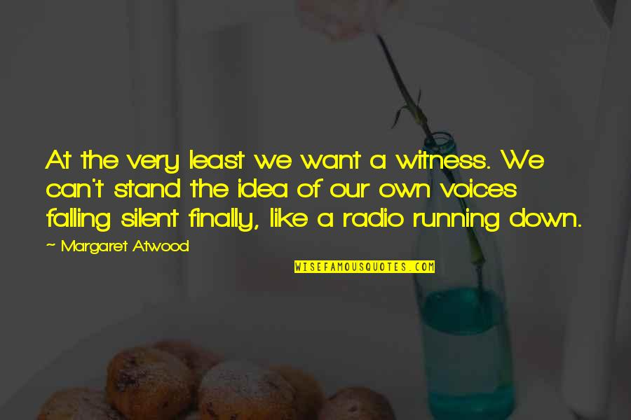 Stand Out Like A Quotes By Margaret Atwood: At the very least we want a witness.