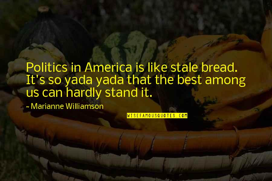 Stand Out Like A Quotes By Marianne Williamson: Politics in America is like stale bread. It's