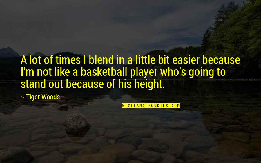 Stand Out Like A Quotes By Tiger Woods: A lot of times I blend in a
