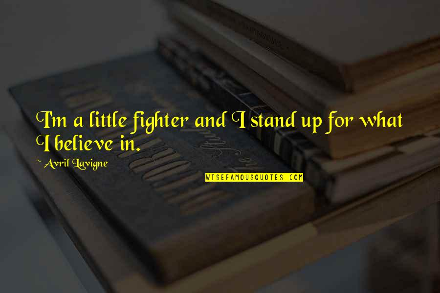 Stand Up For What You Believe Quotes By Avril Lavigne: I'm a little fighter and I stand up
