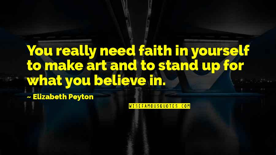 Stand Up For What You Believe Quotes By Elizabeth Peyton: You really need faith in yourself to make
