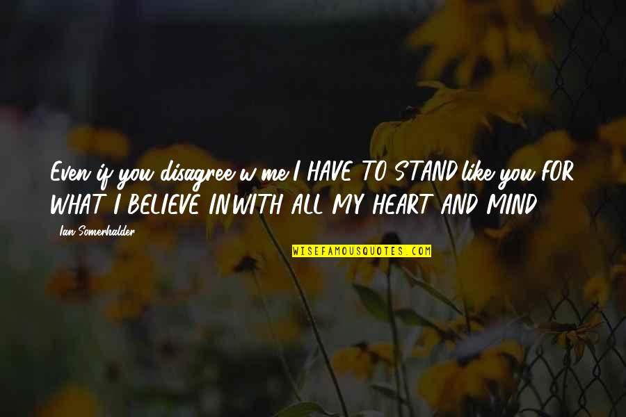 Stand Up For What You Believe Quotes By Ian Somerhalder: Even if you disagree w/me-I HAVE TO STAND,like