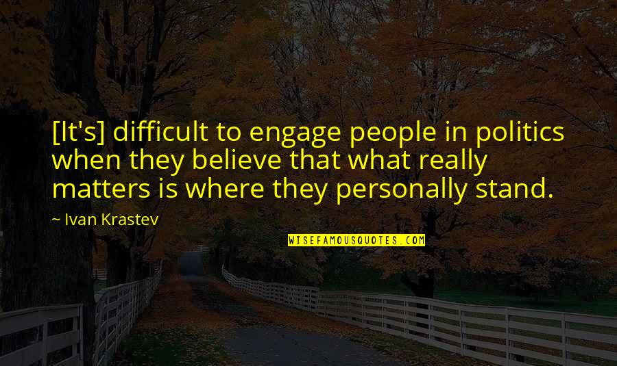 Stand Up For What You Believe Quotes By Ivan Krastev: [It's] difficult to engage people in politics when