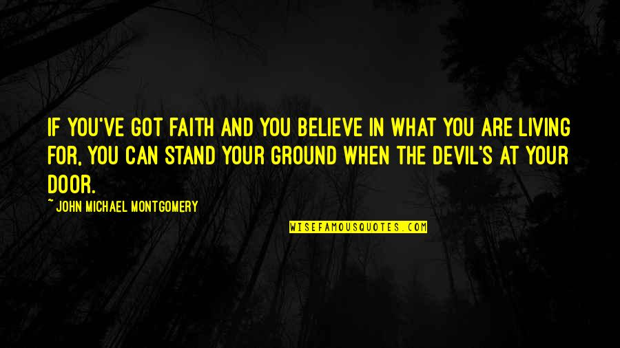 Stand Up For What You Believe Quotes By John Michael Montgomery: If you've got faith and you believe in