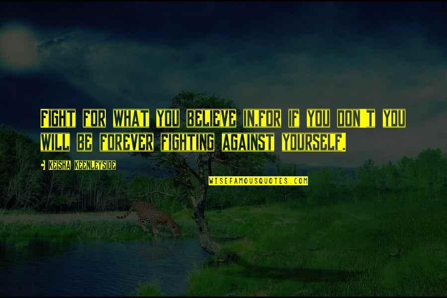 Stand Up For What You Believe Quotes By Keisha Keenleyside: Fight for what you believe in,for if you