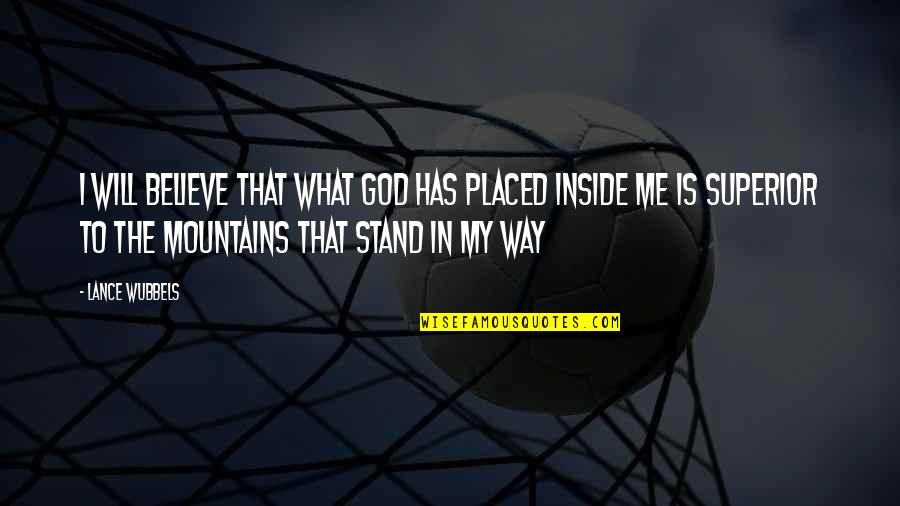 Stand Up For What You Believe Quotes By Lance Wubbels: I will believe that what God has placed