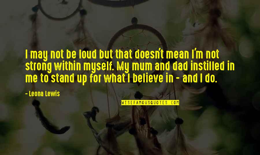 Stand Up For What You Believe Quotes By Leona Lewis: I may not be loud but that doesn't