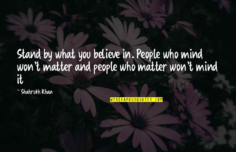 Stand Up For What You Believe Quotes By Shahrukh Khan: Stand by what you believe in. People who