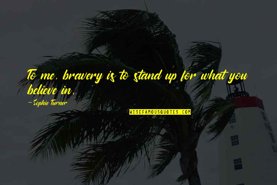 Stand Up For What You Believe Quotes By Sophie Turner: To me, bravery is to stand up for