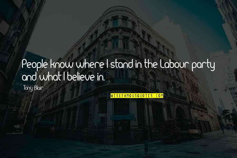 Stand Up For What You Believe Quotes By Tony Blair: People know where I stand in the Labour