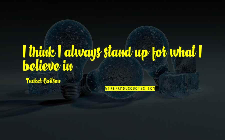 Stand Up For What You Believe Quotes By Tucker Carlson: I think I always stand up for what