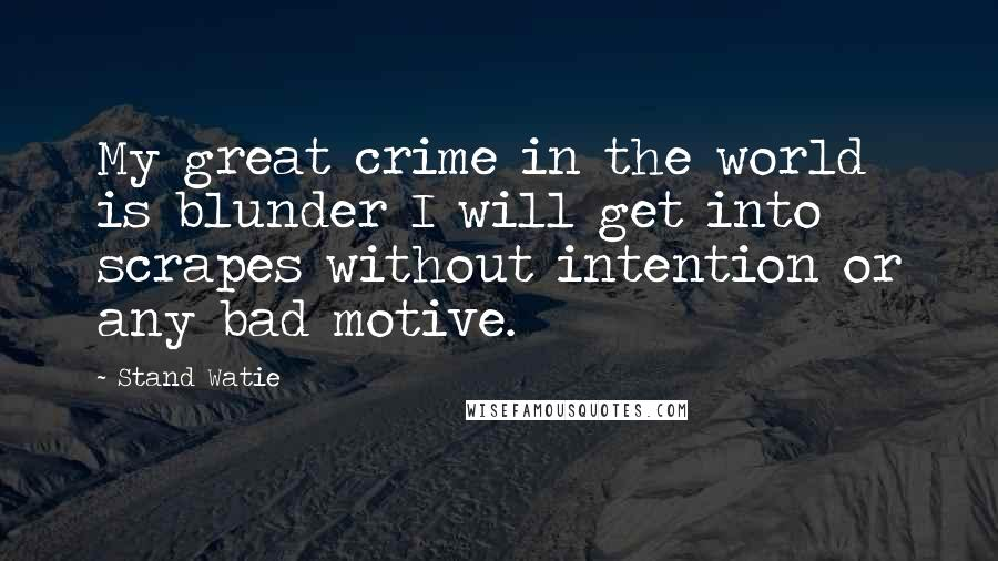 Stand Watie quotes: My great crime in the world is blunder I will get into scrapes without intention or any bad motive.
